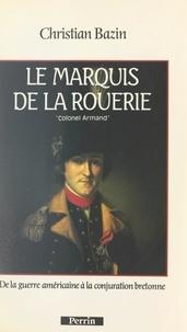 Christian Bazin - Le marquis de La Rouerie : le colonel Armand - De la guerre américaine à la conjuration bretonne.