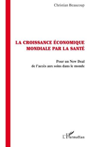 Christian Beaucoup - La croissance économique mondiale par la santé - Pour un New Deal de l'accès aux soins dans le monde.