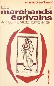 Christian Bec - Les marchands écrivains, affaires et humanisme à Florence, 1375-1434.