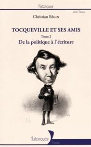 Christian Bégin - Tocqueville et ses amis - Tome 2, De la politique à l'écriture.