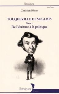 Christian Bégin - Tocqueville et ses amis - Tome 1, De l'écriture à la politique.