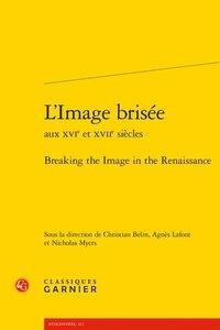 Christian Belin et Agnès Lafont - L'image brisée aux XVIe et XVIIe siècles.