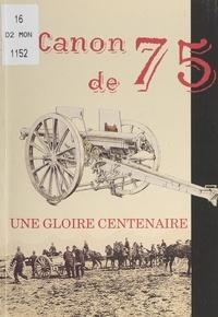 Christian Benoît et Pierre Mazars de Mazarin - Le canon de 75, une gloire centenaire.