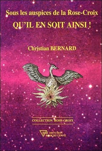 Christian Bernard - Sous les auspices de la Rose-Croix - Qu'il en soit ainsi !.