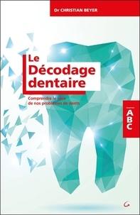 Le décodage dentaire- Comprendre le sens de nos problèmes de dents - Christian Beyer |