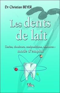 Christian Beyer - Les dents de lait - Caries, douleurs, malpositions, absences : mode d'emploi.