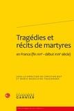 Christian Biet - Tragédie et récits de martyres - En France (fin XVIe-début XVIIe siècle).