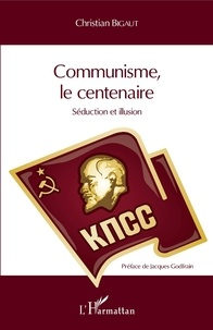Christian Bigaut - Communisme, le centenaire - Séduction et illusion.