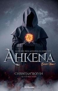 Christian Boivin - L'ordre des moines-guerriers A  : L'Ordre des moines-guerriers Ahkena - Sokar.