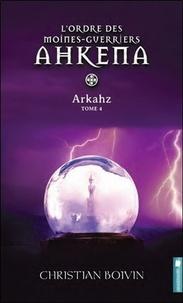Christian Boivin - L'ordre des moines-guerriers Ahkena Tome 4 : Arkahz.