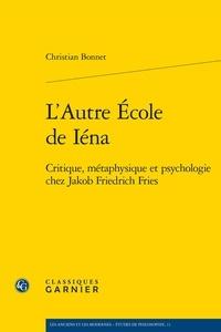 Christian Bonnet - L'autre école de Iéna - Critique, métaphysique et psychologie chez Jakob Friedrich Fries.