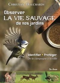 Christian Bouchardy - Observer la vie sauvage de nos jardins - Identifier, protéger, de la campagne à la ville.