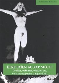Christian Bouchet - Etre païen au XXIe siècle - Druides, odinistes, wiccans, etc., voici les néopaïens d'aujourd'hui.