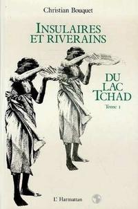 Christian Bouquet - Insulaires et riverains du lac tchad : une etude geographique - tome 1.