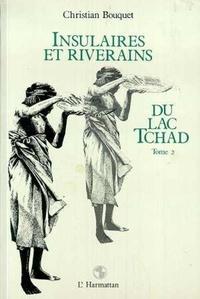 Christian Bouquet - Insulaires et riverains du lac tchad : une etude geographique - tome 2.
