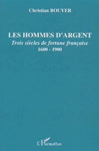Christian Bouyer - Les hommes d'argent - Trois siècles de fortune française 1600-1900.