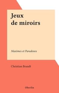 Christian Brandt - Jeux de miroirs - Maximes et Paradoxes.