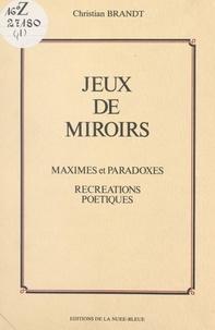 Christian Brandt et Jean Christian - Jeux de miroirs - Maximes et paradoxes. Récréations poétiques.