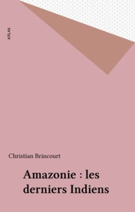Christian Brincourt - Amazonie - Les derniers indiens.