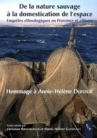 Christian Bromberger et Marie-Hélène Guyonnet - De la nature sauvage à la domestication de l'espace - Enquêtes ethnologiques en Provence et ailleurs - Hommage à Annie-Hélène Dufour.