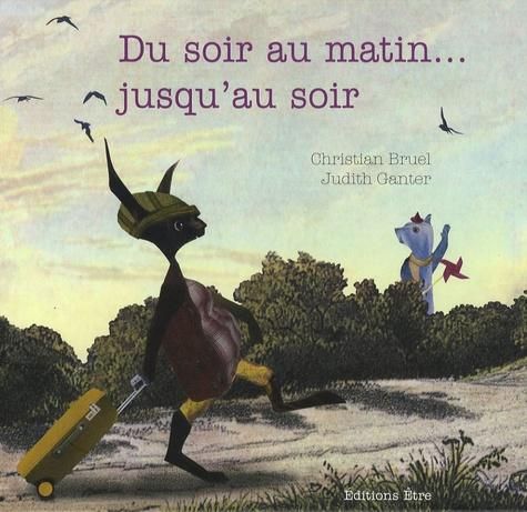 Christian Bruel et Judith Ganter - Du soir au matin... jusqu'au soir.