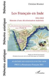Christian Brumter - Les Français en Inde (1914-1962) - Histoire d'une décolonisation maîtrisée.