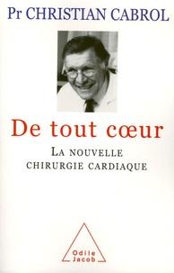 Christian Cabrol - De tout coeur - La nouvelle chirurgie cardiaque.