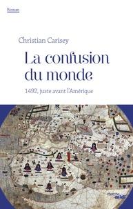 Christian Carisey - La confusion du monde - 1492, juste avant l'Amérique.