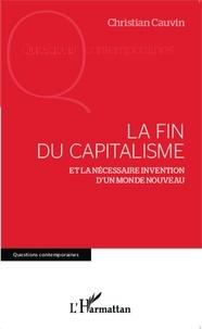 Christian Cauvin - La fin du capitalisme - Et la nécessaire invention d'un monde nouveau.