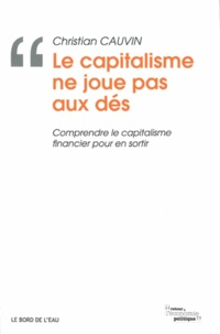 Christian Cauvin - Le capitalisme ne joue pas aux dés - Comprendre le capitalisme financier pour en sortir.