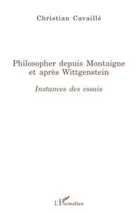 Christian Cavaillé - Philosopher depuis Montaigne et après Wittgenstein - Instances des essais.