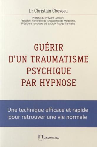 Christian Cheveau - Guérir d'un traumatisme psychique par hypnose - Une technique efficace et rapide pour retrouver une vie normale.