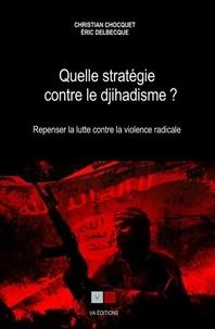 Christian Chocquet et Eric Delbecque - Quelle stratégie contre le djihadisme ? - Repenser la lutte contre la violence radicale.
