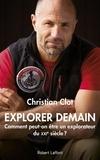 Christian Clot - Explorer demain - Comment peut-on être un explorateur du XXIe siècle ?.