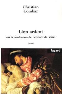 Christian Combaz - Lion ardent - Ou la confession de Léonard de Vinci.