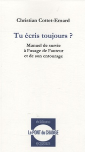 Christian Cottet-Emard - Tu écris toujours ? - Manuel de survie à l'usage de l'auteur et de son entourage.