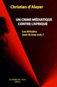Christian d' Alayer - Un crime médiatique contre l'Afrique - Les Africains sont-ils tous nuls ?.