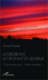 Christian Daudel - Le mécréant, le croyant et les dieux - Osez ne plus croire...Hâtez-vous même!.