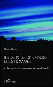 Christian Daudel - Les dieux, les dinosaures et les hommes - Osez penser le temps qui passe sans tabou !.