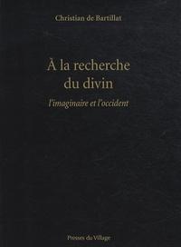 Christian de Bartillat - A la recherche du divin - L'imaginaire et l'occident.