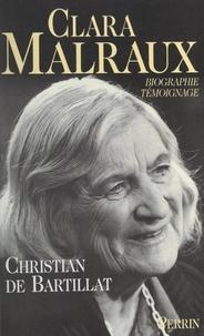 Christian de Bartillat - Clara Malraux - Le regard d'une femme sur son siècle. Biographie-témoignage.