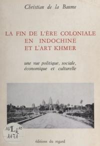 Christian de La Baume - La fin de l'ère coloniale en Indochine et l'art Khmer - Une vue politique, économique, sociale et culturelle.