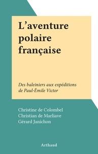 Christian de Marliave et Gérard Janichon - L'aventure polaire française - Des baleiniers aux expéditions de Paul-Émile Victor.