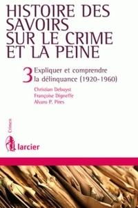 Christian Debuyst et Françoise Digneffe - Histoire des savoirs sur le crime et la peine - Tome 3, Expliquer et comprendre la délinquance (1920-1960).