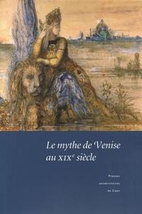 Christian Del Vento et Xavier Tabet - Le mythe de Venise au XIXe siècle - Débats historiographiques et représentations littéraires.