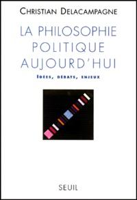 Christian Delacampagne - LA PHILOSOPHIE POLITIQUE AUJOURD'HUI. - Idées, débats, enjeux.