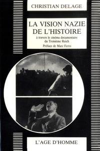 Christian Delage - La vision nazie de l'histoire - Le cinéma documentaire du Troisième Reich.