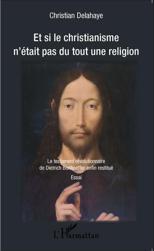 Christian Delahaye - Et si le christianisme n'était pas du tout une religion - Le testament révolutionnaire de Dietrich Bonhoeffer enfin restitué.