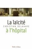 Christian Delahaye - La laïcité à l'hôpital - Fondements historiques, enjeux interreligieux et défis théologiques de la nouvelle laïcité à l'hôpital : parcours à l'Assistance Publique - Hôpitaux de Paris.