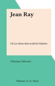 Christian Delcourt - Jean Ray - Ou Les choses dont on fait les histoires.
